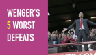Wenger's five worst Arsenal defeats